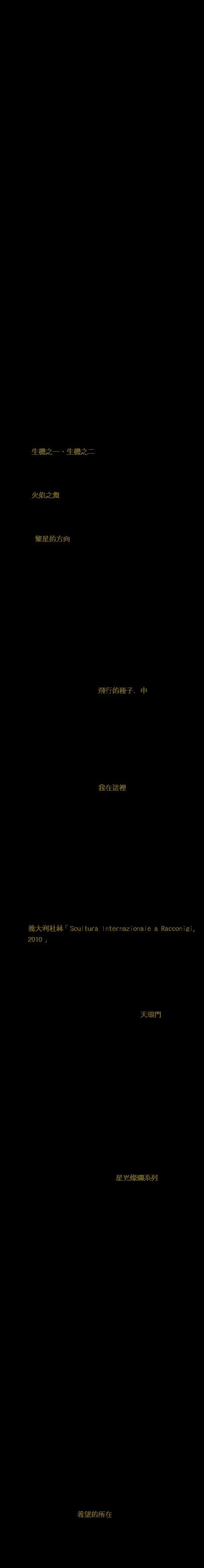 楊柏林 ( Po-Lin Yang ) 1954年出生於台灣雲林縣口湖鄉海邊的金湖村,本名楊象。小學四年級立志要成為藝術家,在母親的支持下,國小畢業即北上自我學習、追逐夢想。 非學院背景出身的他卻有多種類型的創作,如:雕塑、繪畫、建築設計、公共景觀、裝置藝術;而銅鐵、不鏽鋼、石頭、竹子、蚵殼、馬賽克、氣球布…皆是他塑造空間美感或批判生活環境的創作材質,作品屢獲公共藝術比賽第一名(文化部),且為各大美術館典藏,在台北、台中、高雄、上海、北京等多處的住宅、飯店、廣場皆可見其作品。青少年時期在書店打工,接觸文學,養成大量閱讀的習慣,也常於報章雜誌發表散文及新詩創作。2012年出版半自傳「是時候了」。 作家蔣勳 :「楊柏林只是在本能的、直覺的世界裡孕育他的藝術」,並「被國立台灣美術館館長倪再沁形容為「在學院內外遊走的天才」。 十七歲以「青年」得到全省美展水彩第三名,1986年獲選為雲林縣十大傑出青年,2009年度任中國文化大學駐校藝術家,現為台灣亞細亞雕刻家協會會長。 簡歷 1954生於雲林縣口湖鄉金湖村 2009-2010 中國文化大學 駐校藝術家 得獎記錄 1972 第二十八屆全省美展水彩第三名 1986 雲林縣十大傑出青年 2000 講義堂舉辦「九二一地震紀念碑」競圖比賽第一名 2002 臺大醫院會議中心暨醫學研究大樓室內組公共藝術徵選 「生機之一、生機之二」青銅雕塑第一名 2002 高雄市內惟埤文化園區美術公園設置公共藝術徵選「從土 地出發」雕塑第一名 2003 台北市政府環境保護局北投垃圾焚化廠公共藝術設置徵選 「火焰之舞」雕塑第一名 2004 國立嘉義大學民雄校區禮堂及週邊整體景觀工程公共藝術 徵選「日出東方」雕塑第一名 2005 新竹科學工業園區「竹南園區公共藝術設置案」公開徵選 「繁星的方向」雕塑第一名 2009 民航局北區飛航管制站「限制級飛行」第一名 出版品 1989 出版散文詩集「裸奔」 典藏 1972 台中省立美術館典藏:水彩「青年」 1988 台北市立美術館典藏「天食裝置」 1993 台北市立美術館典藏「臉系列五樣」 1996 高雄市立美術館典藏「飛行的種子. 中」 個展 1985 春之藝廊首次雕塑個展-「孕」系列 1989 台北市立美術館雕塑個展-「天地」系列 1989 皇冠藝文中心雕塑個展-「靜坐」系列 1999 楊柏林工作室雕塑個展-「飛行的種子」系列 2010 台北當代藝術館 – 「我在這裡 – 楊柏林個展」 聯展 1987 台北市立美術館現代雕塑大展 1990 香港置地廣場雙人展 1995 台北市立美術館中日韓現代雕塑展 1997 韓國釜山國際交流展 1998 日本福岡赤煉瓦文化館亞細亞「創彩空」展 2006 亞細亞雕刻家協會台灣台北華山藝文特區聯展 2009 韓國光洲美術館聯展(境界) 2010 杭州「蓬來巨匠 – 台灣近代雕塑百年展」 2010 義大利杜林「Scultura Internazionale a Racconigi, 2010」 2011 日本福岡亞細亞「四大都市現代雕刻交流展」 公共藝術、景觀設計 1986 觀音山凌雲禪寺42尺千手觀音青銅佛像製作 1996 世界宗教博物館景觀雕刻大門製作「天眼門」 1998 遠中房地產發展有限公司(大陸上海)典藏「上揚」 1999 僑泰建設「發現之旅」景觀雕塑設計製作 「君子夏日行宮」 2001 全坤興業「敦峰」典藏「牽手」青銅雕塑 2001 國揚實業「天琴」典藏「真言互動」、「黃金海岸」 等大型青銅雕塑並設立楊柏林雕塑美術館 2002 上海天馬高爾夫球場鄉村俱樂部「天馬系列石雕」 2003 台北「信義之星」大型景觀雕塑「春來了」系列 2003 興南建設「御活水」四季藏春主題景觀雕塑 2003 皇苑建設「人文臻藏」典藏「音樂射手」、「真言互動」 「天空」等大型青銅雕塑 2003 國美建設「時代廣場」大型景觀雕塑「光環」 2005 醒吾技術學院公共藝術設置「經緯之外」大型景觀雕塑 2006 樸永建設樸園上誠「始初」琉璃銅雕塑 2006 「宏盛帝寶」大型公共藝術,星光燦爛系列- 2007 元培科技大學「生命天際」不銹鋼 雕塑 2007 寶鎧建設 「靈光乍現」「每一次的觸摸」台中睿觀 2007 皇苑建設「水來喜來」人文首馥 2008 弘光科技大學「宏觀條碼」「馬賽克幽浮」不銹鋼 雕塑 2008 麗寶建設「美麗新世界」麗寶之星 2008 潤泰建設 「星光乍現」潤泰敦仁 2008 大陸北京 北京NAGA大堂雕刻「遊龍在家」「雙星報喜」 2009 由鉅建設 「仲夏夜之夢」「在自己的土地上跳舞」三希 2009 民航局北區飛航管制站「限制級飛行」公共藝術設置計畫 2009 承優營造 捷運都會「美麗新世界」 2009 金和裕開發 文藝春秋及理性與感性 「春秋如意」